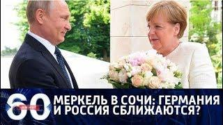 60 минут. Меркель в Сочи: Германия и Россия сближаются? От 18.05.18