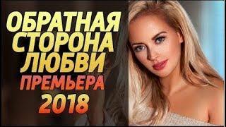 ОБРАТНАЯ СТОРОНА ЛЮБВИ 2018  Премьера 2018 Русские мелодрамы 2018 новинки, сериалы 2018