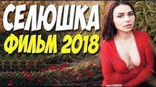 ЛЮБОВНЫЙ ФИЛЬМ 2018! ^^ СЕЛЮШКА ^^ Русские мелодрамы 2018 новинки HD 1080P