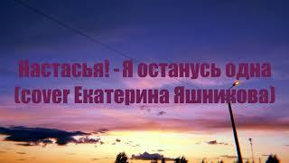Настасья! - Я останусь одна (cover Екатерина Яшникова)