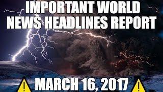 ⚠️ WORLD NEWS HEADLINES REPORT MARCH 16, 2017 ⚠️