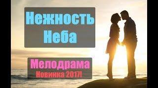 ГОРЯЧАЯ ПРЕМЬЕРА 2017! «НЕЖНОСТЬ НЕБА» Русские мелодрамы 2017 новинки, сериалы 2017