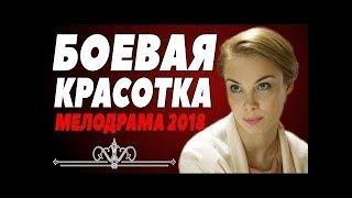СВЕЖАЙШАЯ ПРЕМЬЕРА 2018  БОЕВАЯ КРАСОТКА  Русские мелодрамы 2018 новинки, фильмы 2018 HD