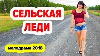 СУПЕР! ОЧЕНЬ КЛАССНЫЙ ФИЛЬМ 2018  Сельская леди  Русские фильмы и мелодрамы