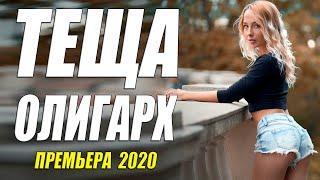 Заразный фильм 2020 - ТЕЩА ОЛИГАРХ - Русские мелодрамы 2020 новинки HD 1080P
