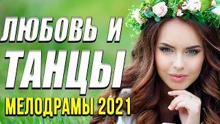 Замечательная мелодрама [[ Любовь и танцы ]] Русские мелодрамы 2021 новинки HD 1080P