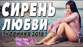 Премьера 2018   СИРЕНЬ ЛЮБВИ  Русские мелодрамы 2018 новинки