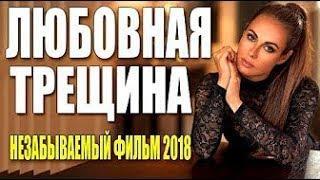 Детективы 2018  ЛЮБОВНАЯ ТРЕЩИНА  Русские мелодрамы 2018 новинки HD 1080P
