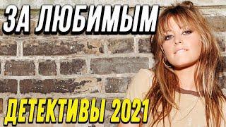 Детективное кино – За любимым / Русские детективы новинки 2021