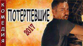 РЖАЛ ДО СЛЁЗ КОМЕДИЯ ПОТЕРПЕВШИЕ 2017 НОВЫЕ КОМЕДИИ 2017 РУССКИЕ