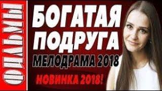 ПРЕМЬЕРА 2018 СРАЗИЛА ВСЕХ - БОГАТАЯ ПОДРУГА Русские мелодрамы 2018 новинки, фильмы 2018 HD