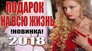 Суперская ПРЕМЬЕРА 2018! ПОДАРОК НА ВСЮ ЖИЗНЬ Русские мелодрамы 2018 новинки, русские фильмы 2018