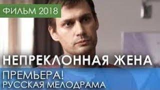 КРАСИВАЯ  ПРЕМЬЕРА 2018 НОВИНКА МАТРИАРХАТ Непреклонная жена Русские мелодрамы 2018 новинки,фильмы