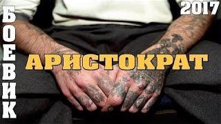 Боевик АРИСТОКРАТ Русские боевики криминал фильмы новинки 2017