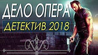 Детектив снял всех! ** ДЕЛО ОПЕРА ** Русские детективы 2018 новинки HD 1080P