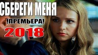 Премьера 2018 взбудоражила всех! СБЕРЕГИ МЕНЯ Русские мелодрамы новинки 2018, сериалы 2018 HD