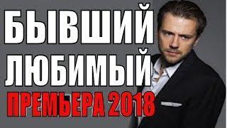 ПРЕМЬЕРА 2018! ВЫШЛА В ЯНВАРЕ 2018  БЫВШИЙ ЛЮБИМЫЙ  РУССКИЕ МЕЛОДРАМЫ 2018 НОВИНКИ, СЕРИАЛЫ