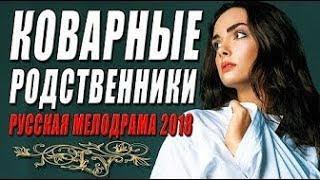 КОВАРНЫЕ РОДСТВЕННИКИ Русские мелодрамы 2018 новинки
