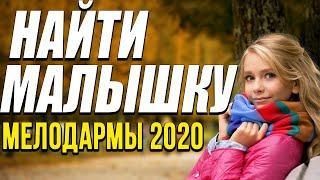 Мелодрама о поиске родной души [[ Найти малышку ]] Русские мелодрамы 2020 новинки HD 1080P