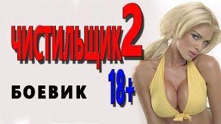 ВЗРОСЛЫЙ БОЕВИК! **ЧИСТИЛЬЩИК 2**. Русские боевики новинки 2018 HD