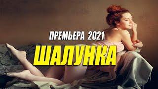 Красивый фильм 2021 - ШАЛУНКА @ Русские мелодармы 2021 новинки HD 1080P