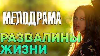 Хороший русский фильм - РАЗВАЛИНЫ ЖИЗНИ Русские мелодрамы 2018