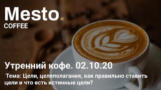 02.10.20 Mesto.Coffee. Цели, целеполагание, как правильно ставить цели и что есть истинные цели?