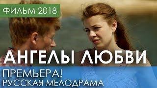 КИНО ПРЕМЬЕРА НОВИНКА 2018 - Ангелы любви / Русские мелодрамы 2018 новинки, российские фильмы HD