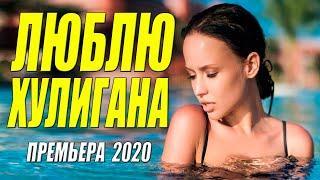 Любовная премьера  * ЛЮБЛЮ ХУЛИГАНА * Русские мелодрамы 2020 новинки HD 1080P