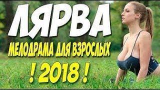 Фильм 2018 о безумной любви!  ЛЯРВА  Русские мелодрамы 2018 новинки HD 1080P