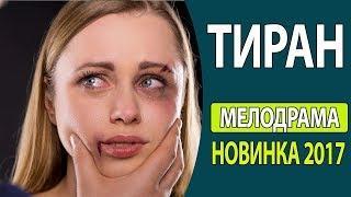 СУПЕР! КЛАССНЫЙ ЖИЗНЕННЫЙ ФИЛЬМ!   Тиран Русские фильмы 2017, Русские мелодрамы 2017